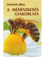 A méhészkedés gyakorlata - Cicatricis Géza