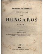 Religionis et ecclesiae christianae apud Hungaros initia - Fejér György