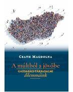 A múltból a jövőbe - Gazdasági-társadalmi dilemmáink - Csath Magdolna