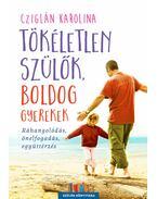 Tökéletlen szülők, boldog gyerekek - Ráhangolódás, önelfogadás, együttérzés - Cziglán Karolina