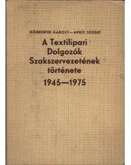 A Textilipari Dolgozók Szakszervezetének története 1945-1975 - Döbrentei Károly, Apró József