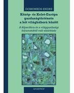 Közép- és Kelet-Európa gazdaságtörténete a két világháború között - Domonkos Endre