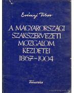 A magyarországi szakszervezeti mozgalom kezdetai 1967-1904 - Erényi Tibor
