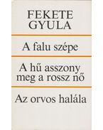 A falu szépe / A hű asszony meg a rossz nő / Az orvos halála - Fekete Gyula