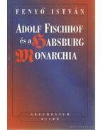 Adolf Fischhoff és a Habsburg Monarchia - Fenyő István