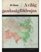 A világ gazdaságföldrajza - Fleszar, M.