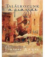 Találkozunk a piazzán - Újabb felfedezőutak Olaszországban - Frances Mayes