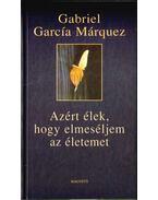 Azért élek, hogy elmeséljem az életemet - Gabriel García Márquez