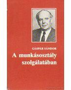 A munkásosztály szolgálatában - Gáspár Sándor