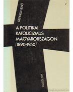 A politikai katolicizmus Magyarországon 1890-1950 - Gergely Jenő