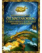 Ősi Magyarország - A Kárpát-medence és a Selyemút népeinek felemelkedése - Grandpierre Attila