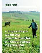 A hagyományos szántóföldi növénytermesztés a moldvai csángó magyaroknál - Halász Péter