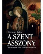 A Szent Asszony - Magyarországi Szent Erzsébet életregénye - Harsányi Lajos