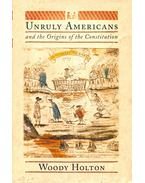Unruly Americans and the Origins of the Constitution - HOLTON, WOODY