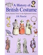 A History of British Costume – From Ancient Times to the Eighteenth Century - PLANCHÉ, J. R.