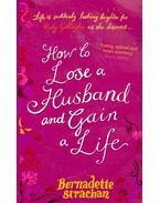 How to Lose a Husband and Gain a Life - STRACHAN, BERNADETTE