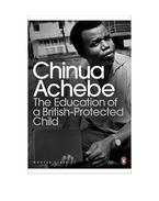 The Education of a British-Protected Child - Achebe, Chinua