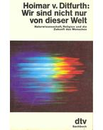 Wir sind nicht nur von dieser Welt (Naturwissenschaft, Religion und die Zukunft des Menschen) - Ditfurth, Hoimar v.