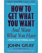 How To Get What You Want and Want What You Have - A Practical Guide to Personal Success - John Gray