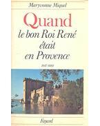 Quand le bon Roi René était en Provance 1447-1480 - MIQUEL, MARYVONNE