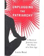 Unplugging the Patriarchy - A Mystical Journey into the Heart of a New Age - RENÉ, LUCIA