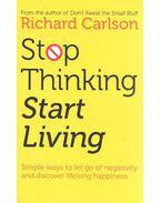 Stop Thinking and Start Living - RICHARD CARLSON