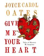 Give Me Your Heart: Tales of Mystery and Suspense - Joyce Carol Oates