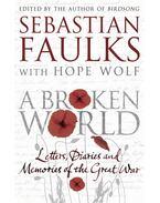 A Broken World: Letters, Diaries and Memories of the Great War - FAULKS, SEBASTIAN - WOLF, HOPE (EDITORS)