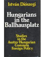 Hungarians in the Ballhausplatz – Studies in the Austro-Hungarian Common Foreign Policy - Diószegi István