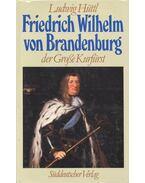 Friedrich Wilhelm von Brandenburg - HÜTTL, LUDWIG