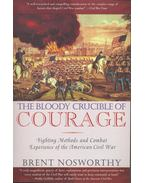 The Bloody Crucible of Courage – Fighting Methods and Combat Experience of the American Civil War - NOSWORTHY, BRENT