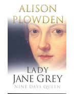 Lady Jane Grey – Nine Days Queen - PLOWDEN, ALISON