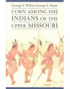 Corn Among the Indians of the Upper Missouri - WILL, GEORGE F. - HYDE, GEORGE E.