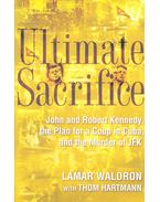 Ultimate Sacrifice – John and Robert Kennedy, the Plan for a Coup in Cuba, and the Murder of JFK - WALDRON, LAMAR – HARTMANN, THOM