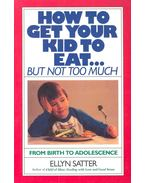 How to Get Your Kid to Eat... but not too much - SATTER, ELLYN