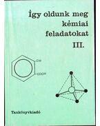Így oldunk meg kémiai feladatokat III. - Kiss Zsuzsanna, Becker Istvánné, Dr. Balázs Lorántné, Borszéki Sándorné