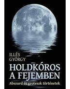 Holdkóros a fejemben - Abszurd és groteszk történetek - Illés György