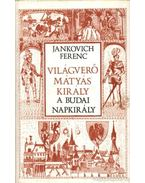 Világverő Mátyás király - A budai napkirály - Jankovich Ferenc