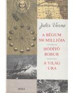 A Bégum 500 milliója / Hódító robur / A világ ura - Jules Verne