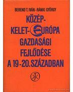 Közép-Kelet-Európa gazdasági fejlődése a 19-20. században - Ránki György, Berend T. Iván