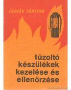 Tűzoltókészülékek kezelése és ellenőrzése - Fábián Sándor