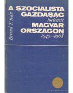 A szocialista gazdaság története Magyarországon 1945-1968 - Berend T. Iván