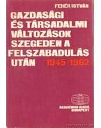 Gazdasági és társadalmi változások Szegeden a felszabadulás után 1945-1962 - Fehér István