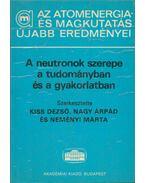 A neutronok szerepe a tudományban és a gyakorlatban - Kiss Dezső, Nagy Árpád, Neményi Márta