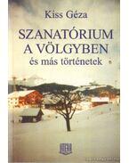 Szanatórium a völgyben és más történetek - Kiss Géza