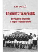 Elfeledett főszereplők - Életrajzok és történetek a magyar futball 120 évéből - Kiss László