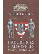 Háborúk és hadviselés az Árpádok korában - Kristó Gyula