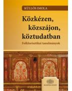 Közkézen, közszájon, köztudatban - Folklorisztikai tanulmányok - Folklorisztikai tanulmányok - Küllős Imola
