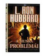 A MUNKA PROBLÉMÁI - A SZCIENTOLÓGIA ALKALMAZÁSA A HÉTKÖZNAPOK VILÁGÁBAN - L. Ron Hubbard