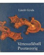 Vértesszőlőstől Pusztaszerig - László Gyula